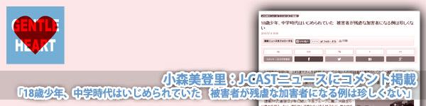 小森美登里:J-CASTニュースにコメント掲載「18歳少年、中学時代はいじめられていた 被害者が残虐な加害者になる例は珍しくない」